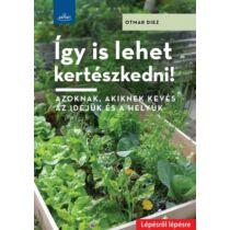 Otmar Diez Így is lehet kertészkedni! - Azoknak, akiknek kevés az idejük és a helyük